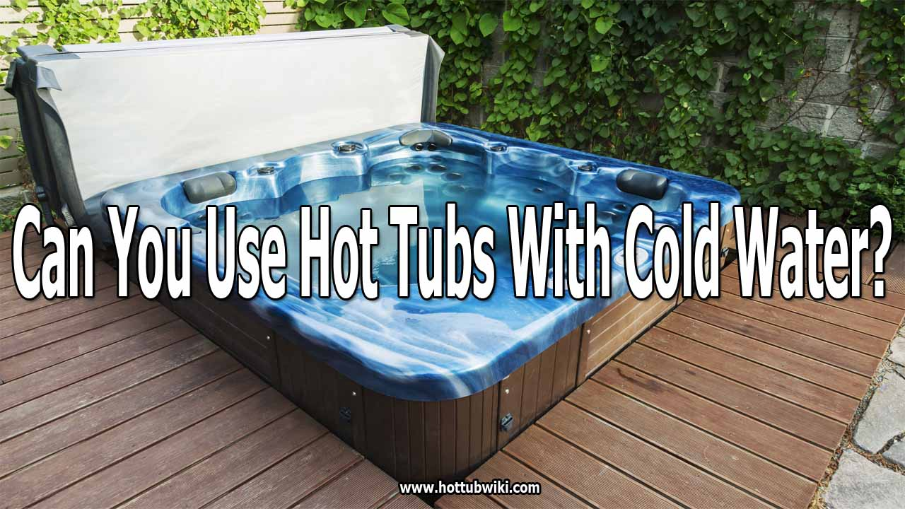 Can You Use Hot Tubs With Cold Water?
