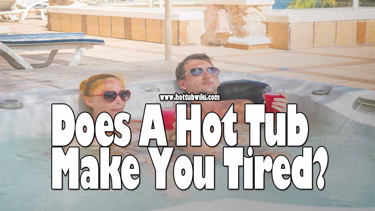 Does a Hot Tub Make You Tired? (How To Avoid That)
